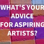 What's Your Advice for Aspiring Artists?